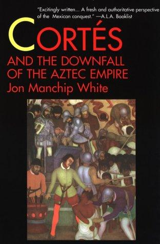 Cortes and the Downfall of the Aztec Empire by Jon Manchip White