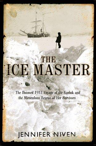 The Ice Master: The Doomed 1913 Voyage of the Karluk and the Miraculous Rescue o